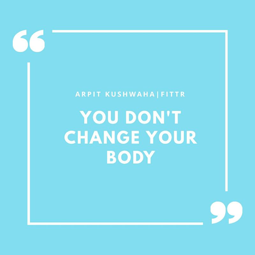 YOU DON'T CHANGE YOUR BODY.