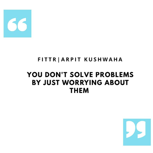 You don't solve problems by just worrying about them.
