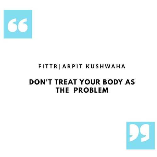 DON'T TREAT YOUR BODY AS THE PROBLEM