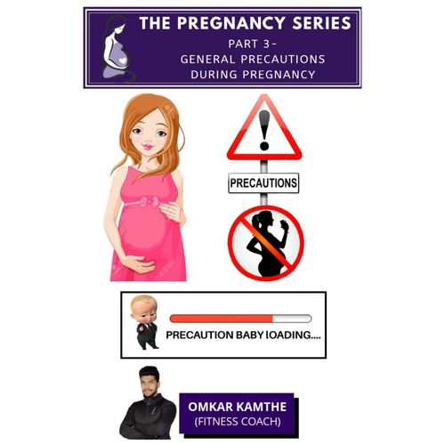 THE PREGNANCY SERIES   PART 3 - GENERAL PRECAUTIONS DURING PREGNANCY