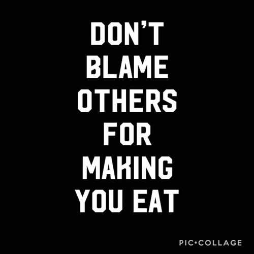 Don't blame others for making you eat