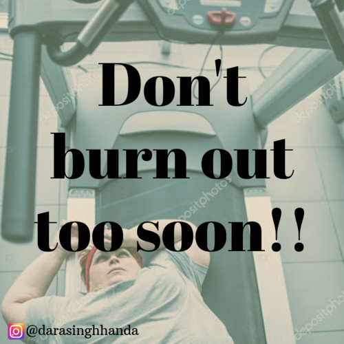 DON'T BURN OUT TOO SOON!